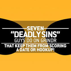 Seven Deadly Sins Guys Do on Grindr That Keep Them From Scoring A Date or Hookup!