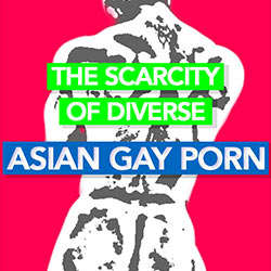 The Scarcity of Diverse Asian Gay Porn