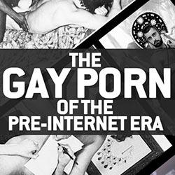 The Gay Porn of The Pre-Internet Era