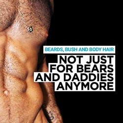Beards, Bush and Body Hair– Not just for Bears and Daddies Anymore