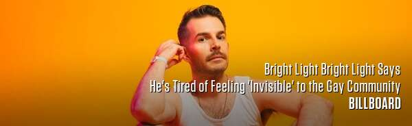 Bright Light Bright Light Says He's Tired of Feeling 'Invisible' to the Gay Community